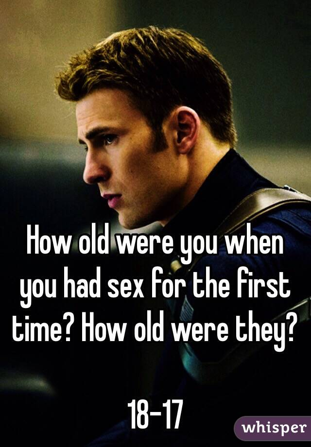 How old were you when you had sex for the first time? How old were they?  18-17