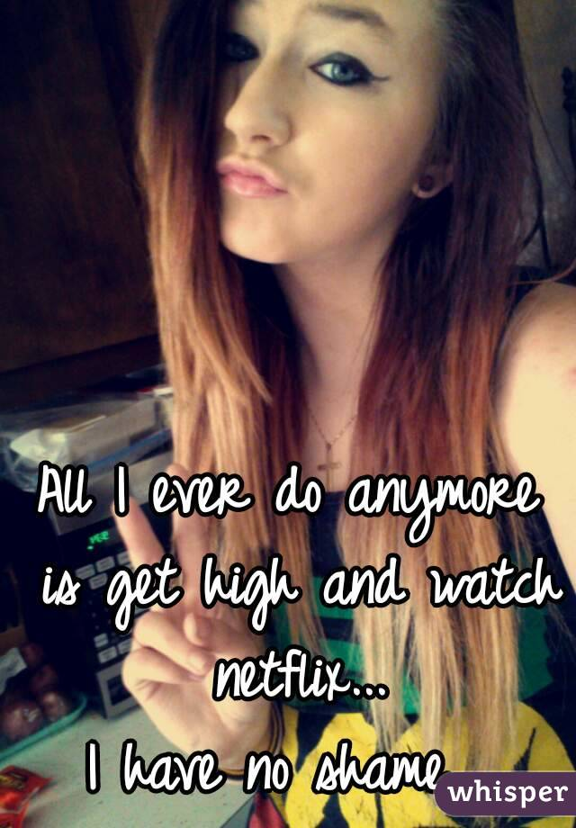 All I ever do anymore is get high and watch netflix... I have no shame.