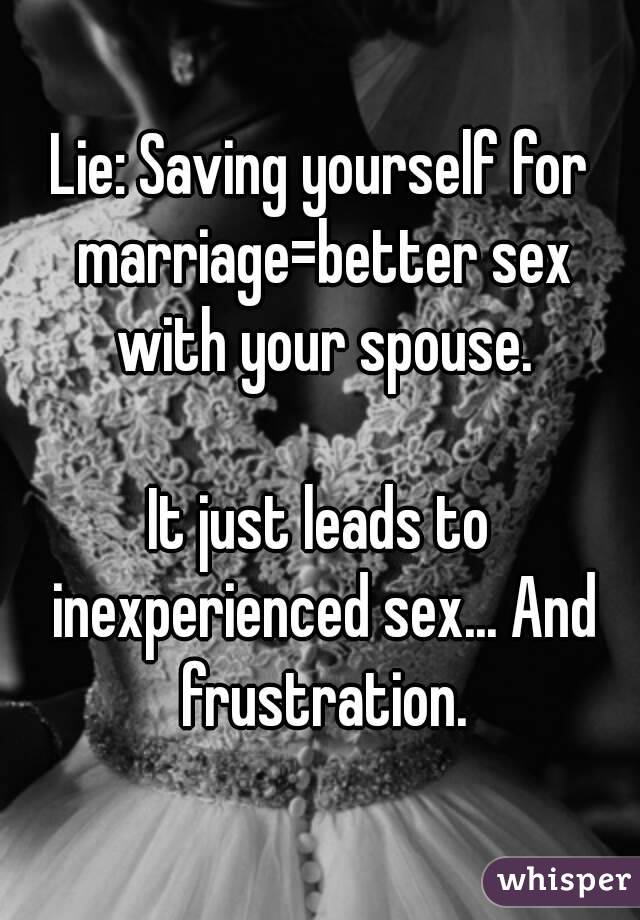 Lie: Saving yourself for marriage=better sex with your spouse.  It just leads to inexperienced sex... And frustration.