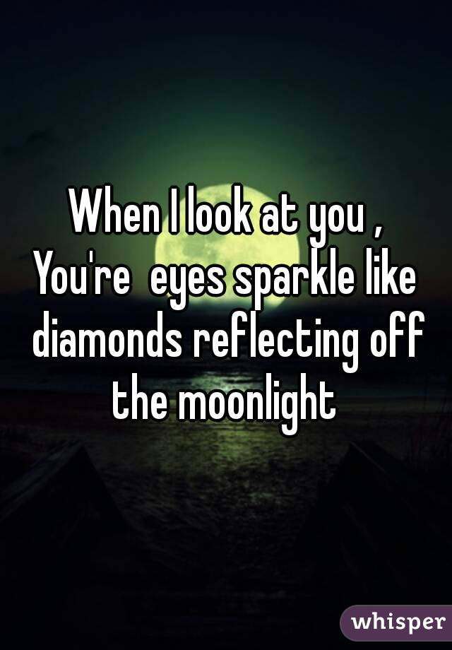 When I look at you , You're  eyes sparkle like diamonds reflecting off the moonlight