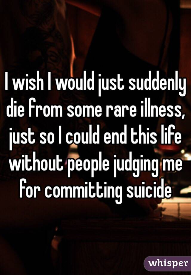 I wish I would just suddenly die from some rare illness, just so I could end this life without people judging me for committing suicide