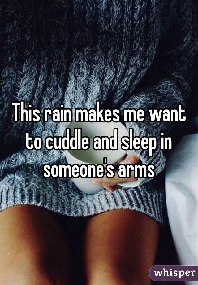 This rain makes me want to cuddle and sleep in someone's arms