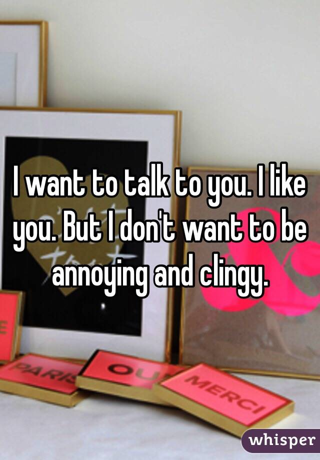 I want to talk to you. I like you. But I don't want to be annoying and clingy.