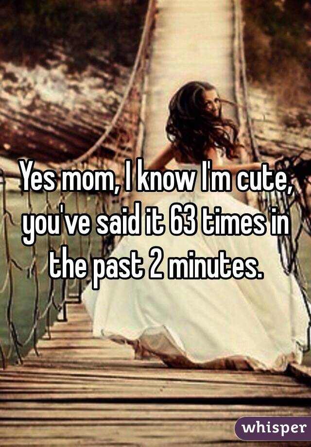 Yes mom, I know I'm cute, you've said it 63 times in the past 2 minutes.