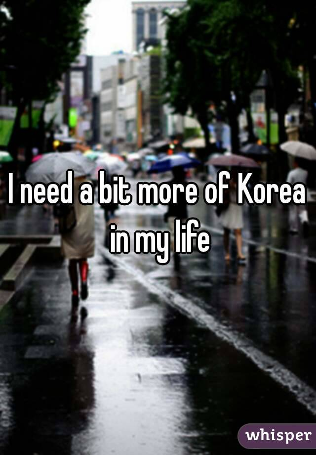 I need a bit more of Korea in my life