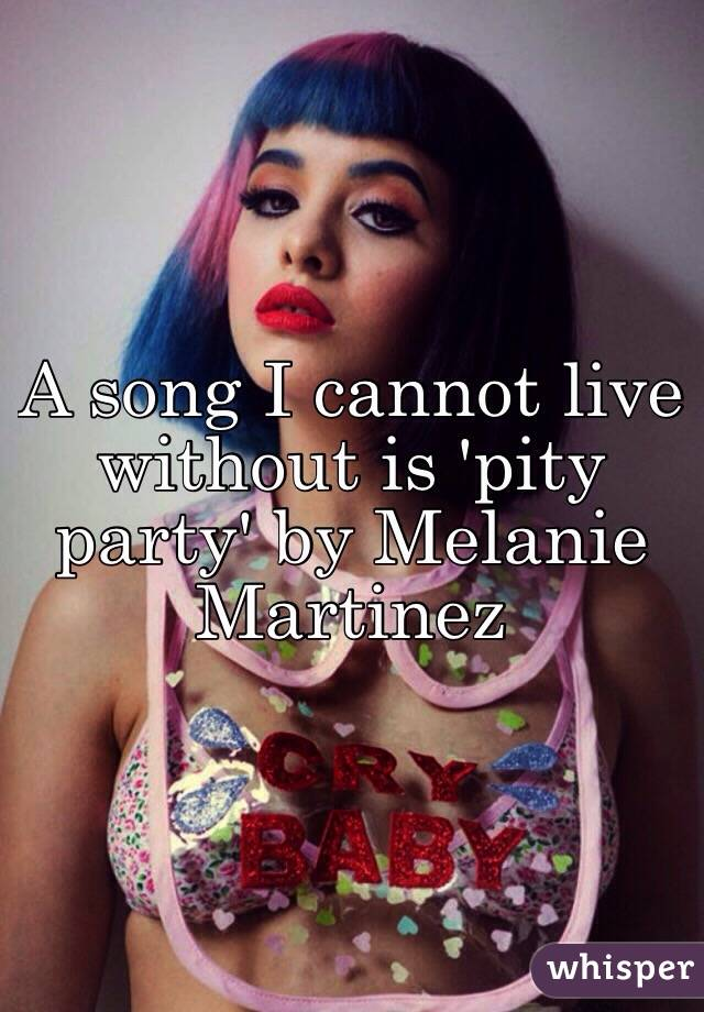 A song I cannot live without is 'pity party' by Melanie Martinez