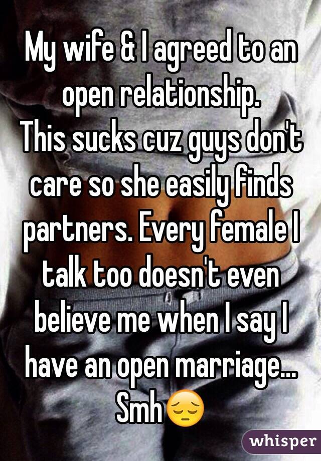 My wife & I agreed to an open relationship.  This sucks cuz guys don't care so she easily finds partners. Every female I talk too doesn't even believe me when I say I have an open marriage... Smh😔