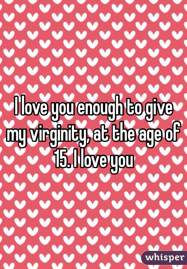 I love you enough to give my virginity, at the age of 15. I love you