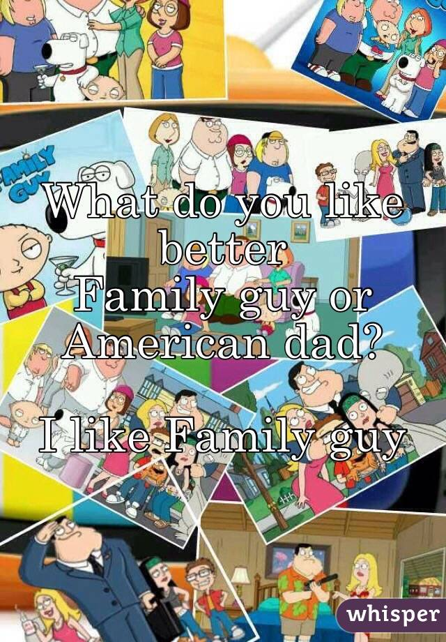 What do you like better  Family guy or American dad?  I like Family guy