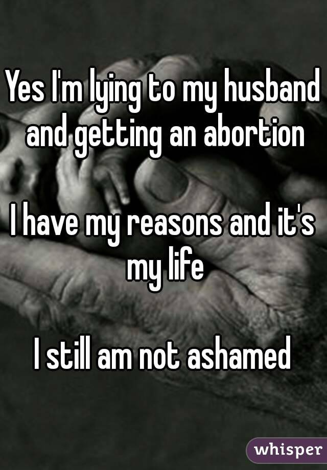 Yes I'm lying to my husband and getting an abortion  I have my reasons and it's my life  I still am not ashamed