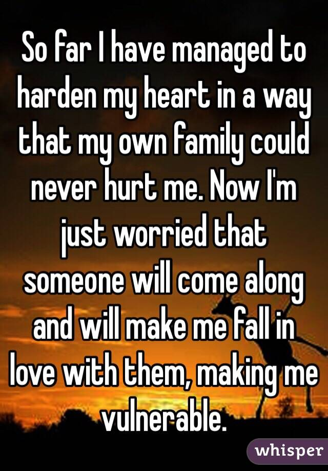 So far I have managed to harden my heart in a way that my own family could never hurt me. Now I'm just worried that someone will come along and will make me fall in love with them, making me vulnerable.