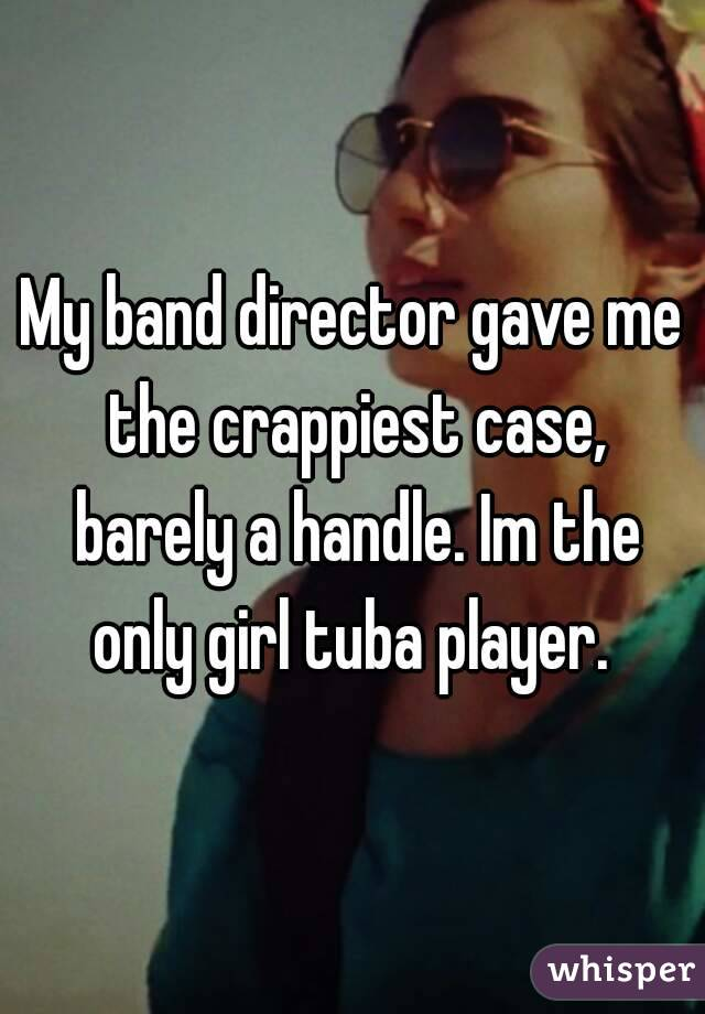 My band director gave me the crappiest case, barely a handle. Im the only girl tuba player.