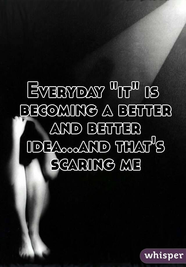 """Everyday """"it"""" is becoming a better and better idea...and that's scaring me"""