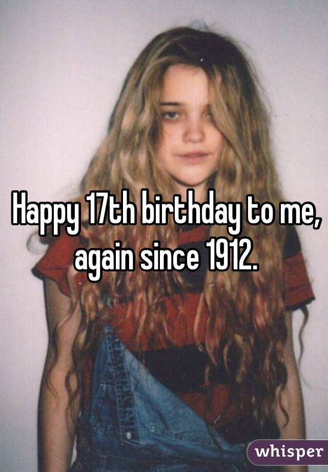 Happy 17th birthday to me, again since 1912.