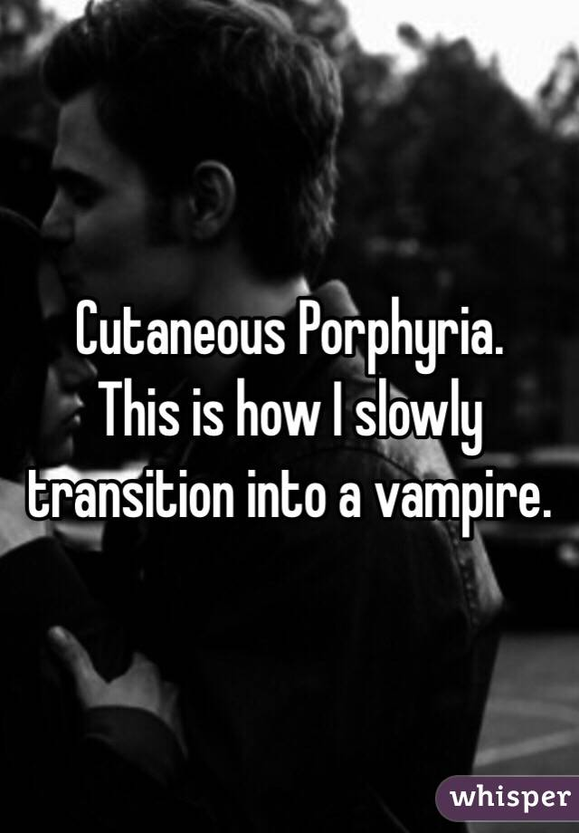 Cutaneous Porphyria. This is how I slowly transition into a vampire.