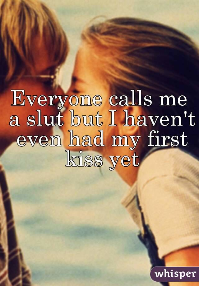 Everyone calls me a slut but I haven't even had my first kiss yet