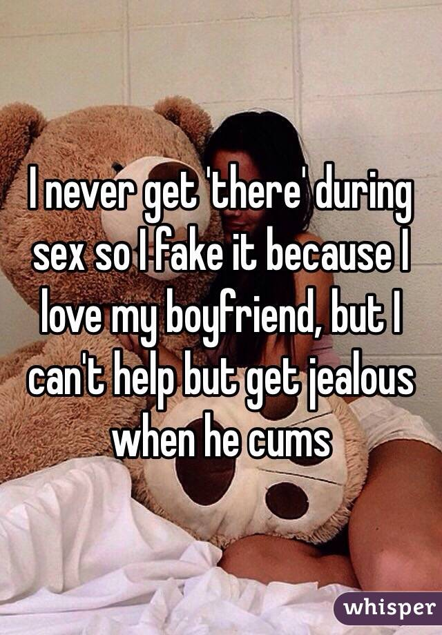 I never get 'there' during sex so I fake it because I love my boyfriend, but I can't help but get jealous when he cums