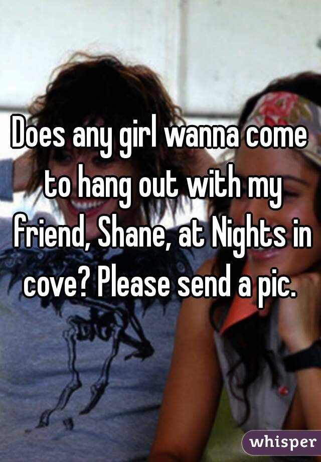 Does any girl wanna come to hang out with my friend, Shane, at Nights in cove? Please send a pic.