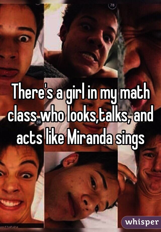 There's a girl in my math class who looks,talks, and acts like Miranda sings