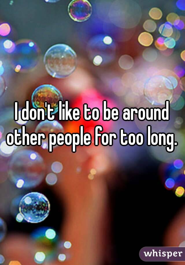 I don't like to be around other people for too long.