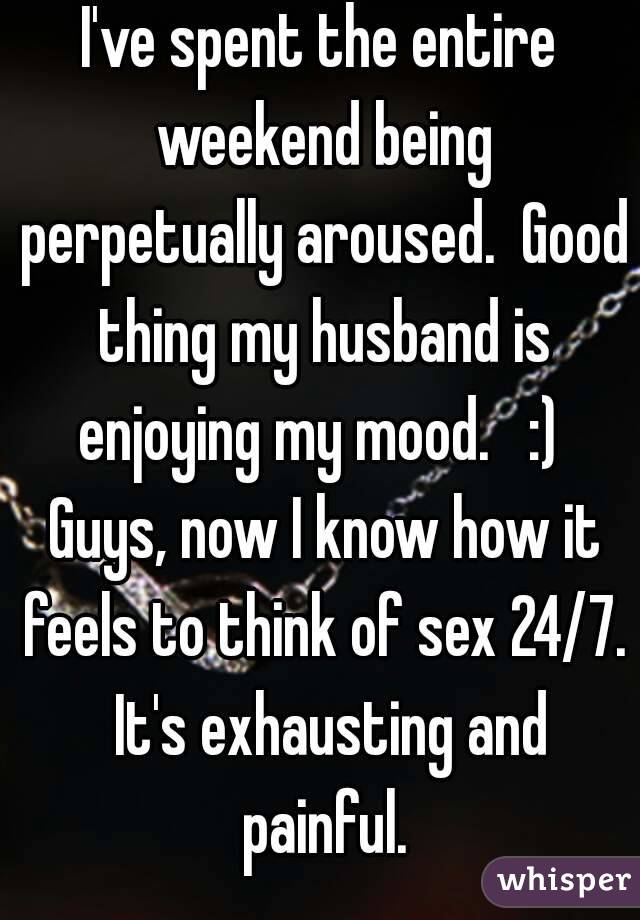 I've spent the entire weekend being perpetually aroused.  Good thing my husband is enjoying my mood.   :)  Guys, now I know how it feels to think of sex 24/7.  It's exhausting and painful.