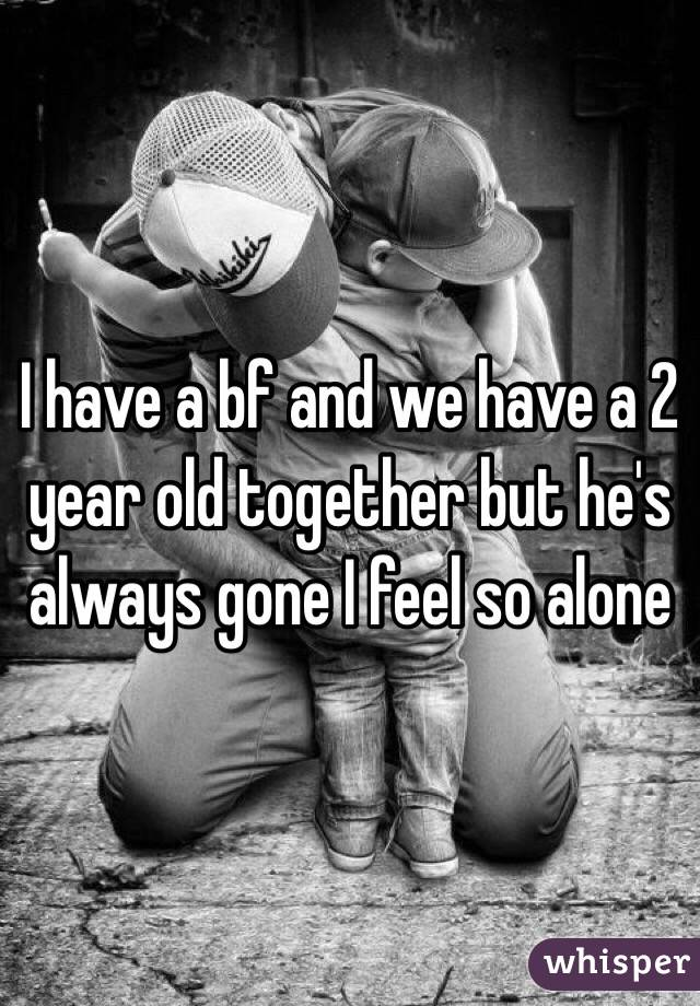 I have a bf and we have a 2 year old together but he's always gone I feel so alone