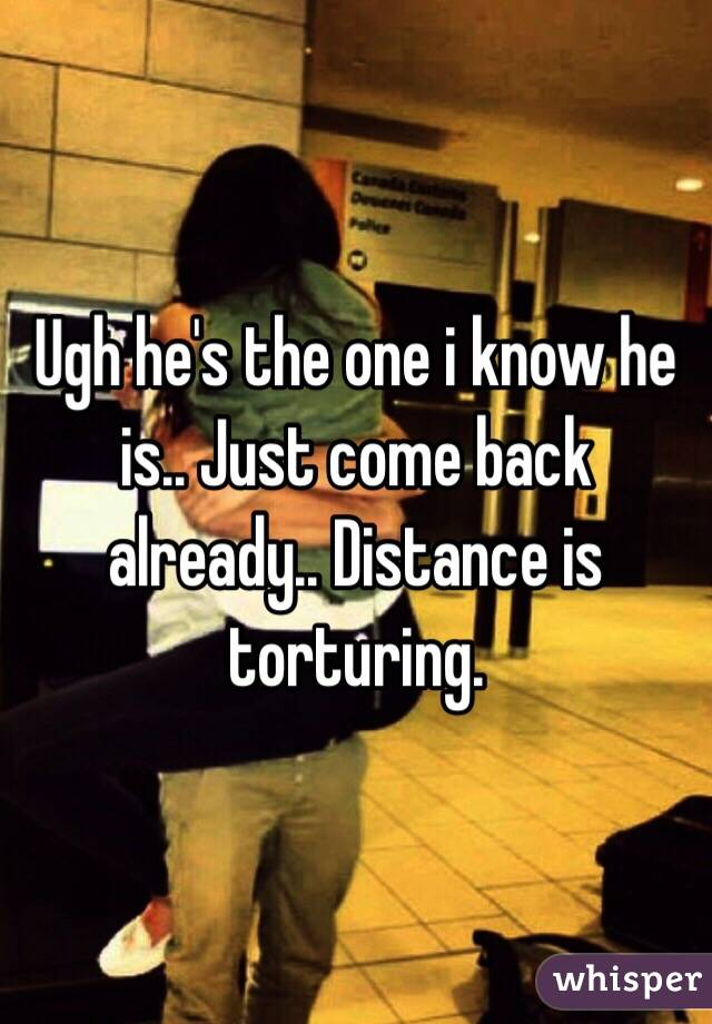 Ugh he's the one i know he is.. Just come back already.. Distance is torturing.