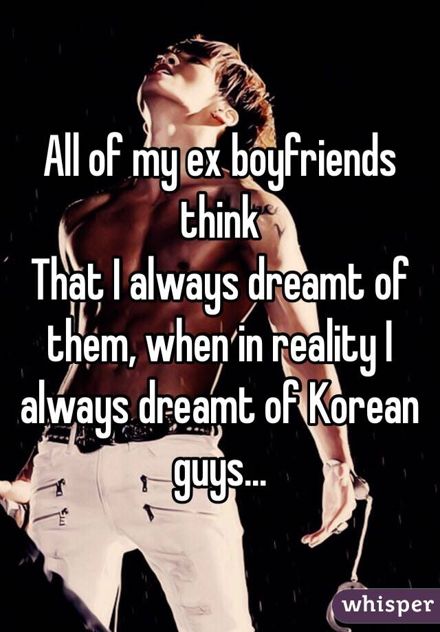All of my ex boyfriends think That I always dreamt of them, when in reality I always dreamt of Korean guys...