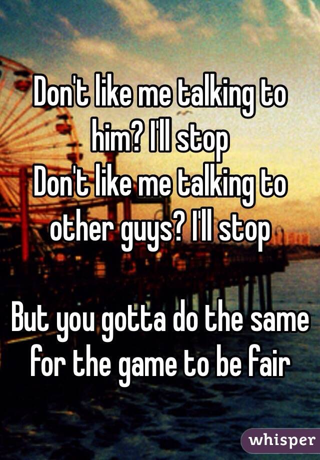 Don't like me talking to him? I'll stop Don't like me talking to other guys? I'll stop  But you gotta do the same for the game to be fair