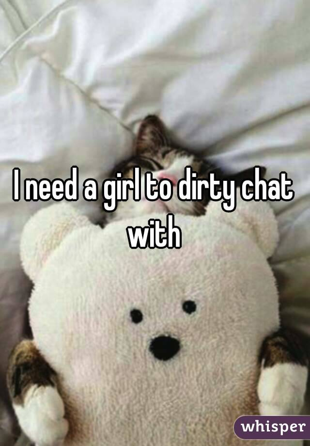 I need a girl to dirty chat with