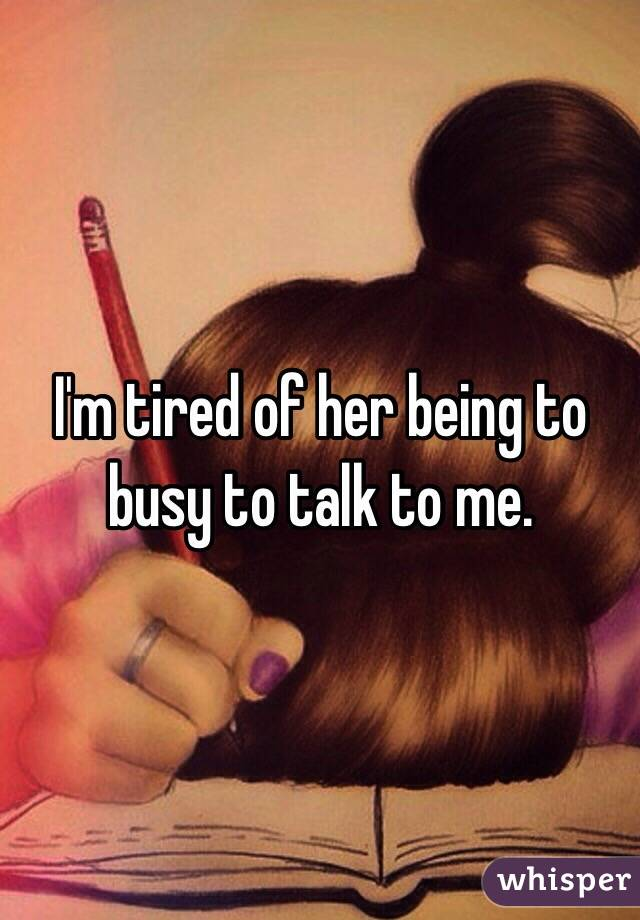 I'm tired of her being to busy to talk to me.