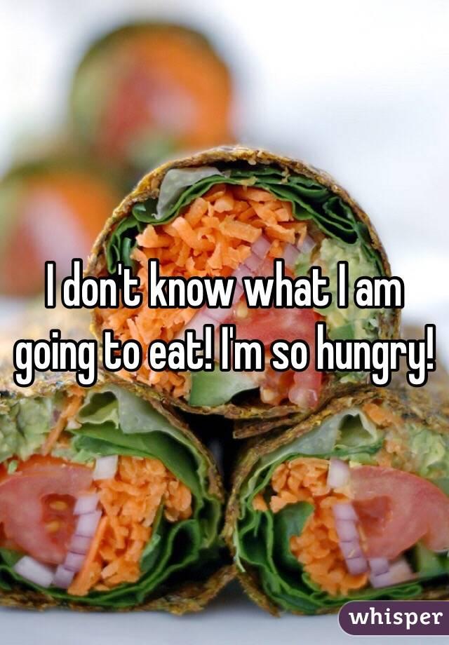 I don't know what I am going to eat! I'm so hungry!
