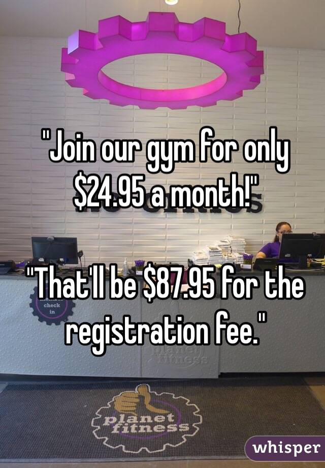 """Join our gym for only $24.95 a month!""  ""That'll be $87.95 for the registration fee."""