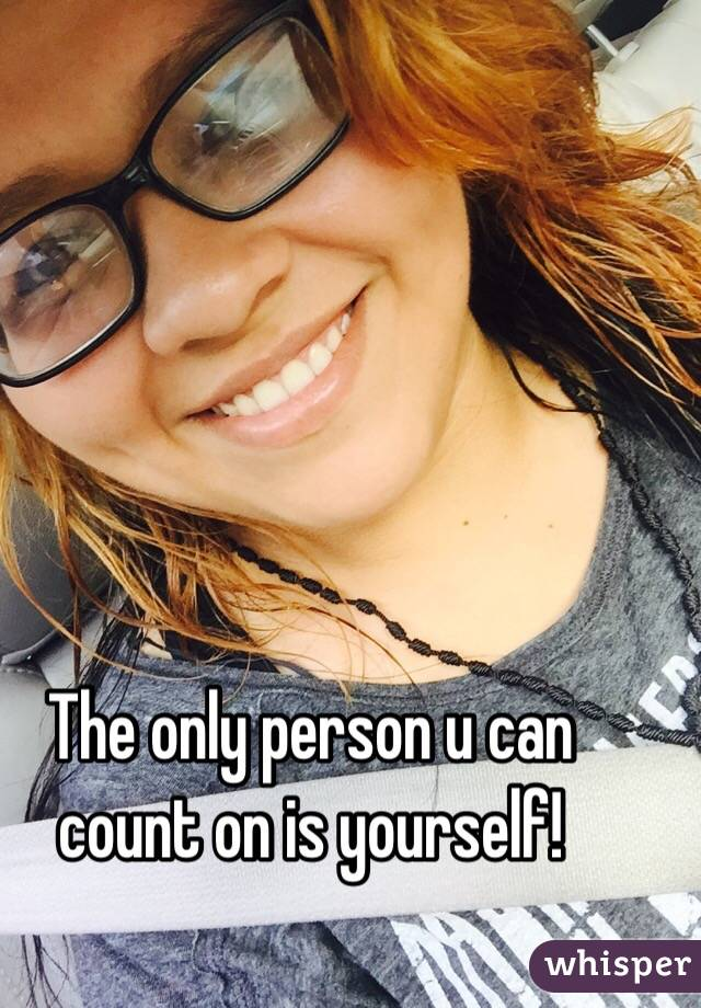 The only person u can count on is yourself!
