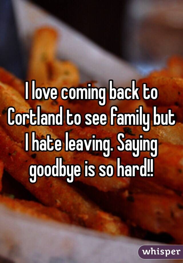 I love coming back to Cortland to see family but I hate leaving. Saying goodbye is so hard!!