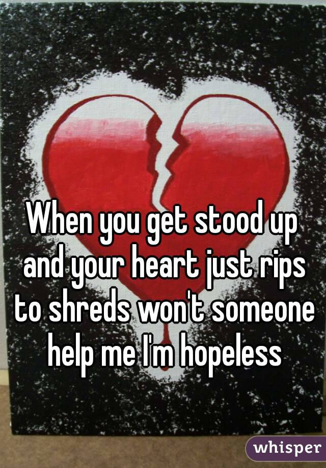 When you get stood up and your heart just rips to shreds won't someone help me I'm hopeless