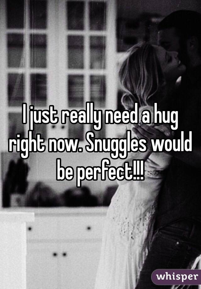 I just really need a hug right now. Snuggles would be perfect!!!