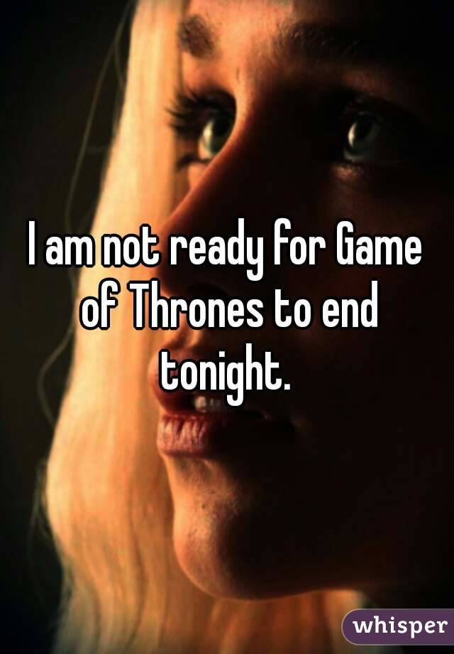 I am not ready for Game of Thrones to end tonight.