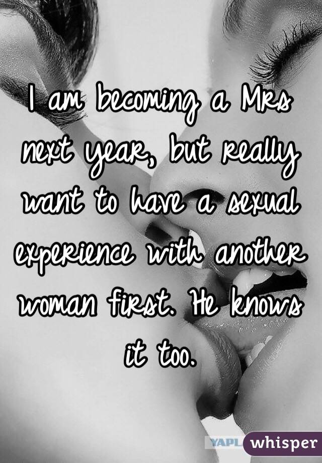 I am becoming a Mrs next year, but really want to have a sexual experience with another woman first. He knows it too.
