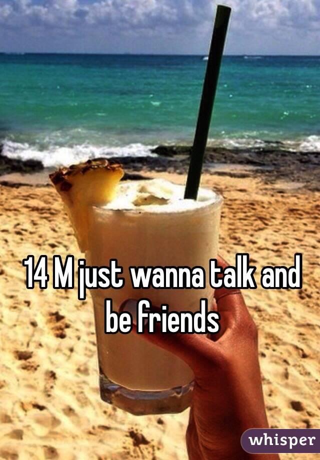 14 M just wanna talk and be friends