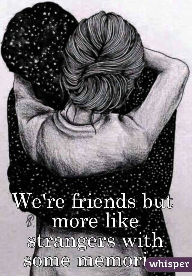 We're friends but more like strangers with some memories