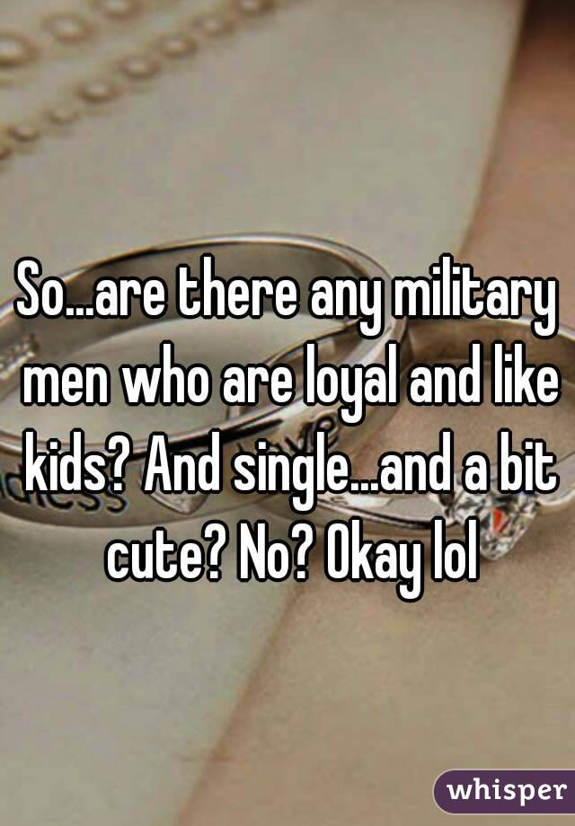 So...are there any military men who are loyal and like kids? And single...and a bit cute? No? Okay lol