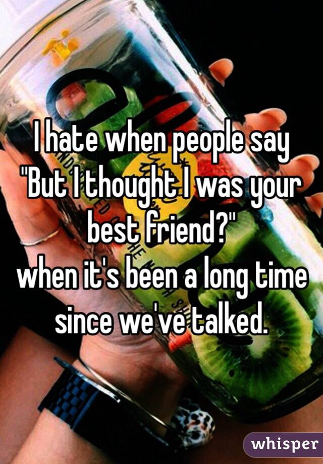 "I hate when people say ""But I thought I was your best friend?"" when it's been a long time since we've talked."