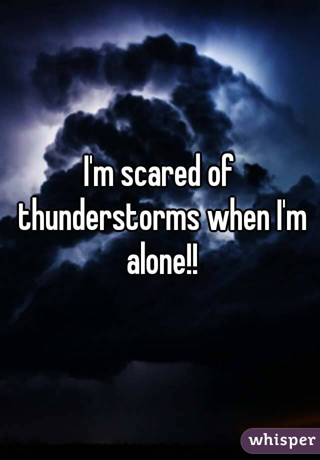 I'm scared of thunderstorms when I'm alone!!