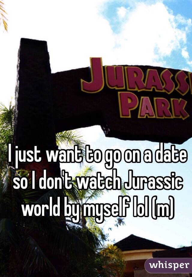 I just want to go on a date so I don't watch Jurassic world by myself lol (m)