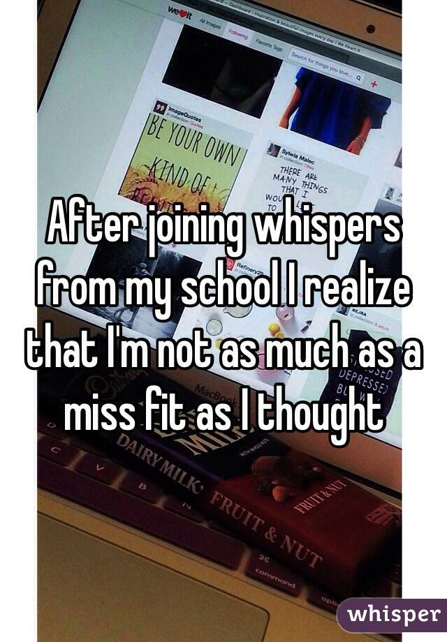 After joining whispers from my school I realize that I'm not as much as a miss fit as I thought