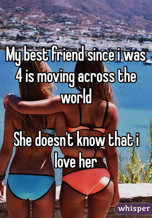 My best friend since i was 4 is moving across the world  She doesn't know that i love her