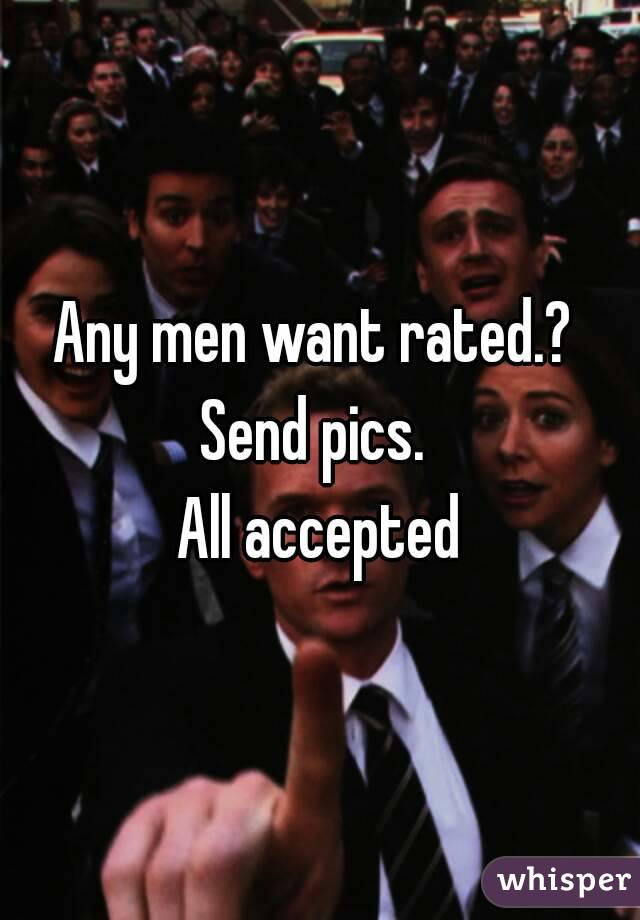 Any men want rated.?  Send pics.  All accepted