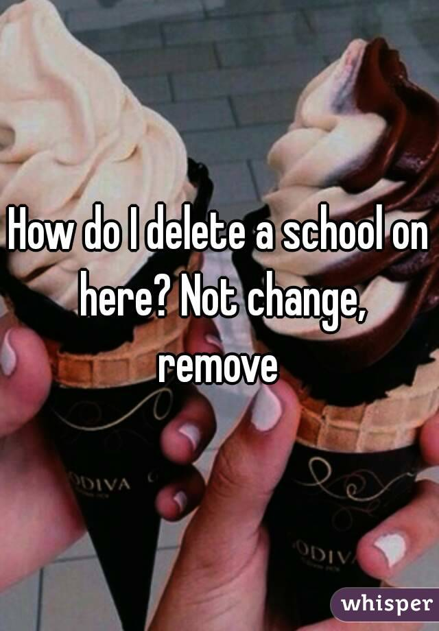 How do I delete a school on here? Not change, remove