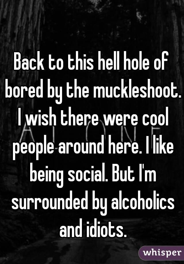 Back to this hell hole of bored by the muckleshoot. I wish there were cool people around here. I like being social. But I'm surrounded by alcoholics and idiots.